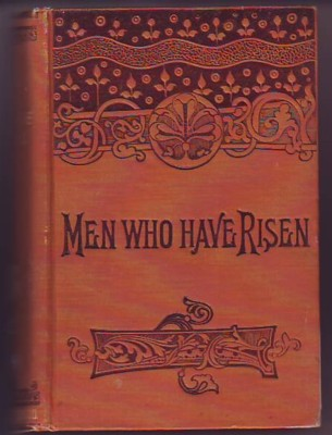 Image for MEN WHO HAVE RISEN, containing Authentic and Entertaining Biographies of the Most Celebrated Inventors, Discoverers, Merchants, Mechanics, Capitalists, Scientists and Scholars.