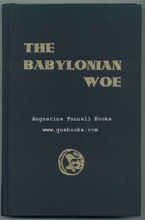 Image for THE BABYLONIAN WOE, A Study of the Origin of Certain Banking Practices, and of their effect on the events of Ancient History, written in the light of the Present Day (signed)